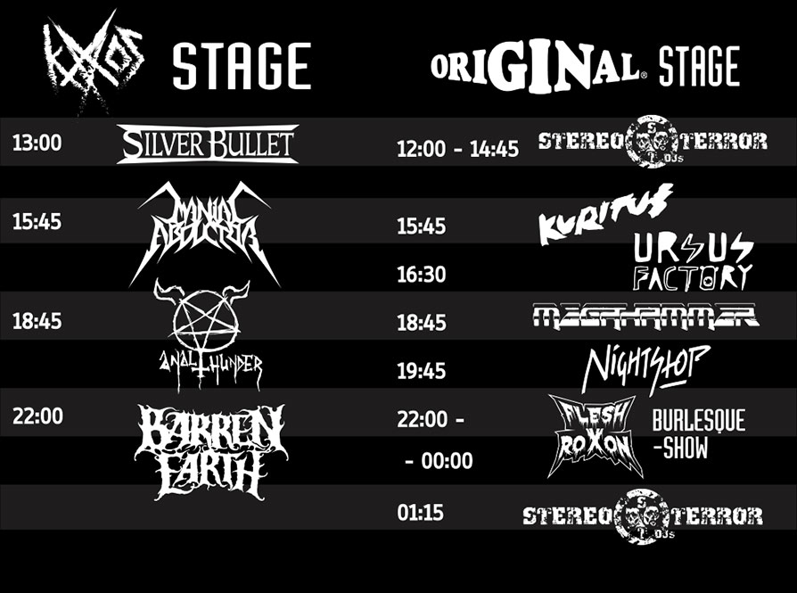 KAAOS STAGE: 13:00 Silver Bullet, 15:45 Maniac Abductor, 18:45 Anal Thunder, 22:00 Barren Earth; ORIGINAL STAGE: 12:00-14:45 Stereo Terror DJs, 15:45 Kuritus, 16:30 Ursus Factory, 18:45 Megahammer, 19:45 Nightstop, 22:00 Burlesque Show, 23:00 Flesh Roxon, 01:15 Stereo Terror DJs
